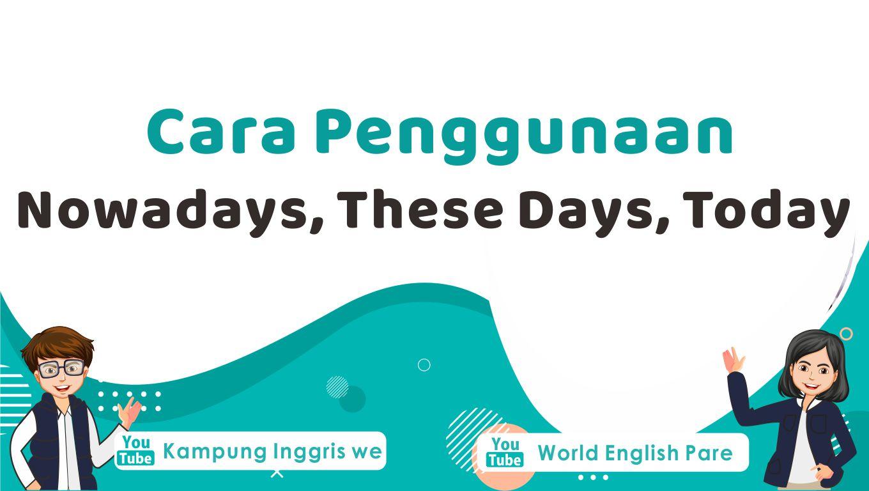Cara Tepat Menggunakan Nowadays, These Days, Today dalam Bahasa Inggris