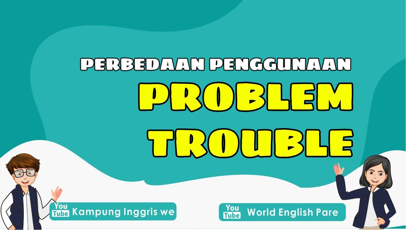 Problem vs. Trouble, Dua Masalah yang Berbeda Dalam Bahasa Inggris